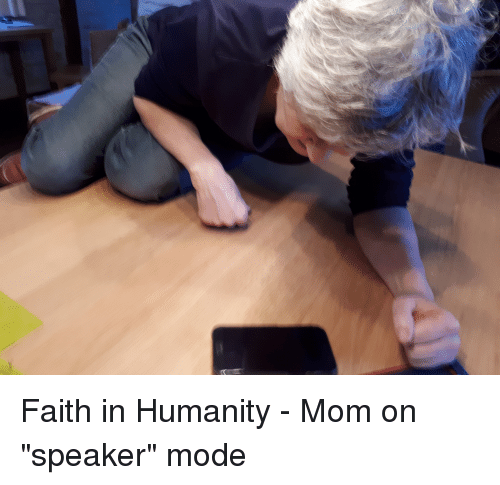 """Faith, Humanity, and Mom: Faith in Humanity - Mom on """"speaker"""" mode"""