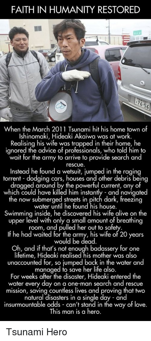 Torrent: FAITH IN HUMANITY RESTORED  76-56  When the March 2011 Tsunami hit his hometown of  Ishinomaki, Hideaki Akaiwa was at work.  Realising his wife was trapped in their home, he  ignored the advice of professionals, who told him to  wait for the army to arrive to provide search and  rescue  Instead he found a wetsuit, jumped in the ragin  torrent - dodging cars, houses and other debris being  dragged around by the powerful current, any of  which could have killed him instantly - and navigated  the now submerged streets in pitch dark, freezing  water until he found his house.  Swimmina inside, he discovered his wife alive on the  upper level with only a small amount of breathing  room, and pulled her out to safe  If he had waited for the army, his wife of 20 years  would be dead  Oh, and if that's not enough badassery for one  lifetime, Hideaki realised his mother was also  unaccounted for, so jumped back in the water and  managed to save her life also.  For weeks after the disaster, Hideaki entered the  water every day on a one-man search and rescue  mission, saving countless lives and proving that two  natural disasters in a single day - and  insurmountable odds can't stand in the way of love.  This man is a hero. <p>Tsunami Hero</p>