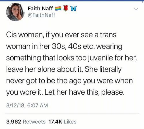 Juvenile: Faith Naff W  @FaithNaff  Cis women, if you ever see a trans  woman in her 30s, 40s etc. wearing  something that looks too juvenile for her,  leave her alone about it. She literally  never got to be the age you were when  you wore it. Let her have this, please.  3/12/18, 6:07 AM  3,962 Retweets 17.4K Likes