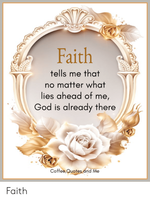 Faith Tells Me That No Matter What Lies Ahead of Me God Is Already ... #meWithoutCoffeeQuote