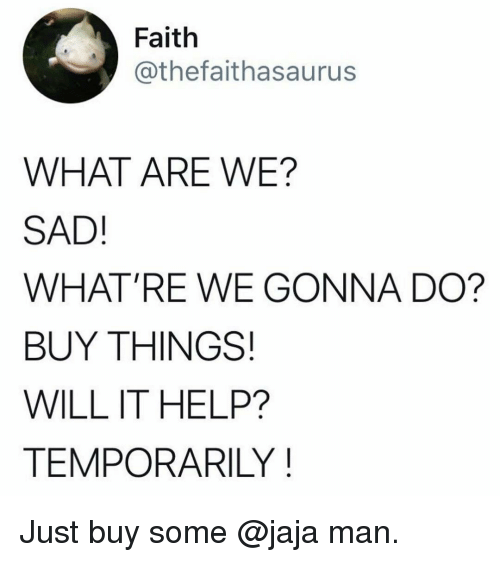 Funny, Help, and Sad: Faith  @thefaithasaurus  WHAT ARE WE?  SAD!  WHAT'RE WE GONNA DO?  BUY THINGS!  WILL IT HELP?  TEMPORARILY Just buy some @jaja man.