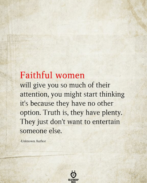 Women, Truth, and Unknown: Faithful women  will give you so much of their  attention, you might start thinking  it's because they have no other  option. Truth is, they have plenty.  They just don't want to entertain  someone else.  Unknown Author  RELATIONSHIP  RULES