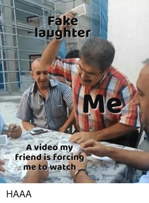 Fake, Video, and Watch: Fake  laughter  A video my  friend is forcing  me to watch HAAA
