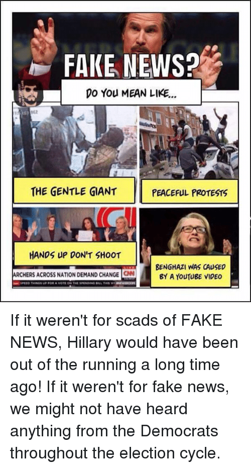 peaceful protest: FAKE NEWS?  DO You MEAN LIKE...  THE GENTLE GIANT  PEACEFUL PROTESTS  HANDS UP DON'T SHOOT  BENGHAZI WAS CAUSED  ARCHERS ACROSS NATION DEMAND CHANGE ON  BY A YouTUBE VIDEO If it weren't for scads of FAKE NEWS, Hillary would have been out of the running a long time ago!  If it weren't for fake news, we might not have heard anything from the Democrats throughout the election cycle.