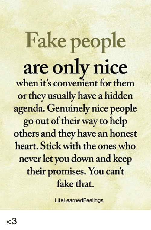 Nice People: Fake people  are only nice  when it's convenient for them  or they usually have a hidden  agenda. Genuinely nice people  go out of their way to help  others and they have an honest  heart. Stick with the ones who  never let you down and keep  their promises. You can't  fake that.  LifeLearnedFeelings <3