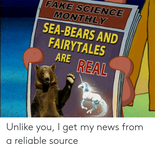I Get My News From A Reliable Source: FAKE SCIENCE  MONTHLY  SEA-BEARS AND  FAIRYTALES  ARE REAL Unlike you, I get my news from a reliable source