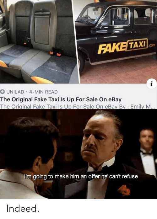 eBay, Fake, and Indeed: FAKE TAXI  UNILAD 4-MIN READ  The Original Fake Taxi Is Up For Sale On eBay  The Original Fake Taxi Is Up For Sale On eBay By: Emily M  I'm going to make him an offer he can't refuse Indeed.