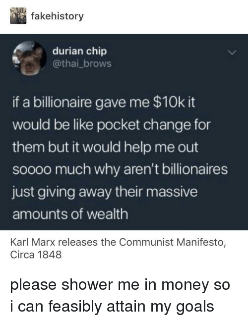 Brows: fakehistory  durian chip  @thai_brows  if a billionaire gave me $10k it  would be like pocket change for  them but it would help me out  soooo much why aren't billionaires  just giving away their massive  amounts of wealth  Karl Marx releases the Communist Manifesto  Circa 1848 please shower me in money so i can feasibly attain my goals