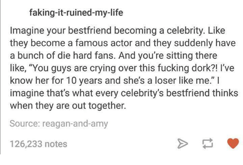 "Crying, Dank, and Fake: faking-it-ruined-my-life  Imagine your bestfriend becoming a celebrity. Like  they become a famous actor and they suddenly have  a bunch of die hard fans. And you're sitting there  like, ""You guys are crying over this fucking dork?! l've  know her for 10 years and she's a loser like me."" I  imagine that's what every celebrity's bestfriend thinks  when they are out together.  Source: reagan-and-amy  126,233 notes"