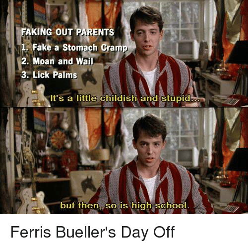 stomach cramps: FAKING OUT PARENTS  1 Fake a stomach cramp  2. Moan and Wail  3. Lick Palms  It's a little childish and stupid  but then, so is high school Ferris Bueller's Day Off