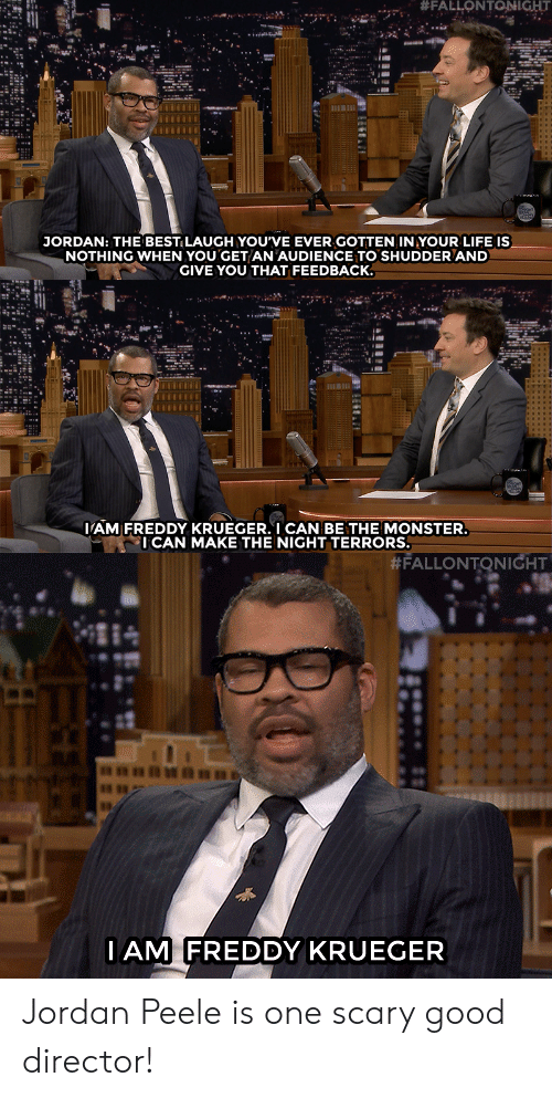 "Freddy Krueger, Jordan Peele, and Life: ""#FAL LONTONIGHT  ""  JORDAN: THE BESTILAUGH YOU'VE EVER GOTTEN IN YOUR LIFE IS  NOTHING WHEN YOU GET AN AUDIENCE TO SHUDDER AND  GIVE YOU THAT FEEDBACK.  AM FREDDY KRUEGER. I CAN BE THE MONSTER  ICAN MAKE THE NIGHT TERRORS.   #FALLONTONIGHT  IAM FREDDY KRUEGER Jordan Peele is one scary good director!"