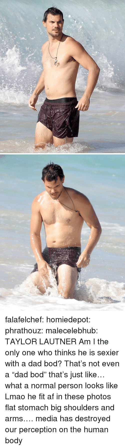 "Am I the Only One: falafelchef:  homiedepot:  phrathouz:  malecelebhub:  TAYLOR LAUTNER  Am I the only one who thinks he is sexier with a dad bod?   That's not even a ""dad bod"" that's just like… what a normal person looks like  Lmao he fit af in these photos flat stomach big shoulders and arms…. media has destroyed our perception on the human body"