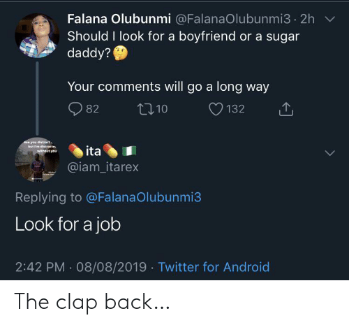 Distracte: Falana Olubunmi @FalanaOlubunmi3 2h  Should I look for a boyfriend or a sugar  daddy?  Your comments will go a long way  t10  82  132  See you distract  but I'm distracte  without you  ita  @iam_itarex  Replying to @FalanaOlubunmi3  Look for a job  2:42 PM 08/08/2019 Twitter for Android The clap back…