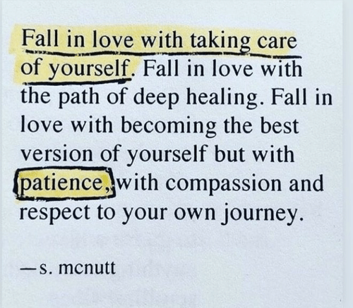 Fall, Journey, and Love: Fall in love with taking care  of yourself. Fall in love with  the path of deep healing. Fall in  love with becoming the best  version of yourself but with  patiencewith compassion and  respect to your own journey  -S. mcnutt
