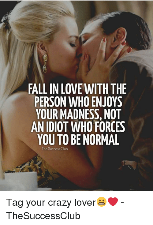 Be Normal: FALL IN LOVE WITH THE  PERSON WHO ENJOYS  YOUR MADNESS, NOT  AN IDIOT WHO FORCES  YOU TO BE NORMAL  The Success.Cclu Tag your crazy lover😬❤️ - TheSuccessClub