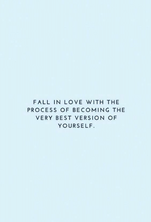 The Process: FALL IN LOVE WITH THE  PROCESS OF BECOMING THE  VERY BEST VERSION OF  YOURSELF.