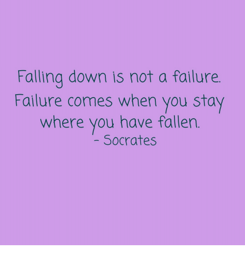 Socrates: Falling down is not a failure  Failure comes when you stay  where you have fallen  Socrates