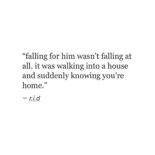 """Home, House, and Him: """"falling for him wasn't falling at  all. it was walking into a house  and suddenly knowing you're  home.""""  -  r.i.d"""