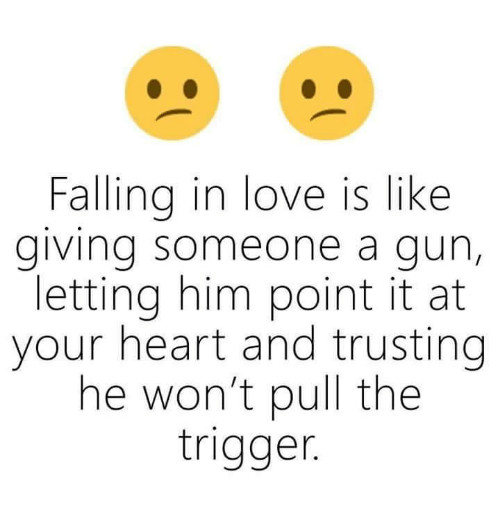 Triggere: Falling in love is like  giving someone a gun,  letting him point it at  your heart and trusting  he won't pull the  trigger