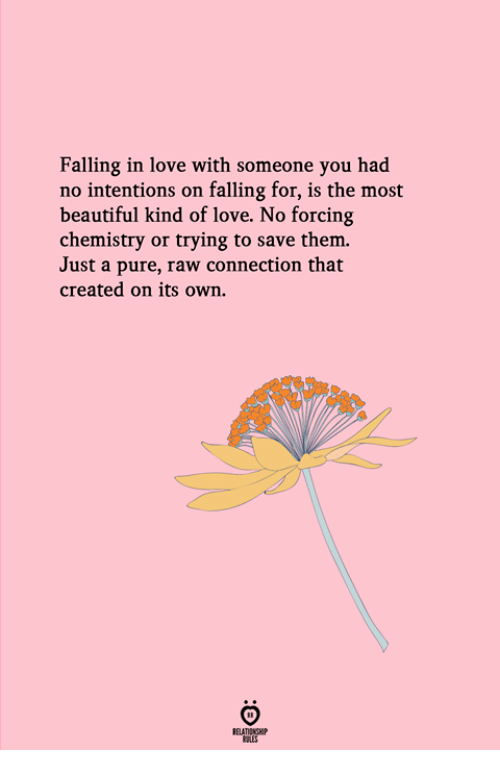 Beautiful, Love, and Chemistry: Falling in love with someone you had  no intentions on falling for, is the most  beautiful kind of love. No forcing  chemistry or trying to save them.  Just a pure, raw connection that  created on its own.