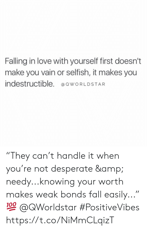 "Desperate, Fall, and Love: Falling in love with yourself first doesn't  make you vain or selfish, it makes you  indestructible. @owORLDSTAR ""They can't handle it when you're not desperate & needy...knowing your worth makes weak bonds fall easily..."" 💯 @QWorldstar #PositiveVibes https://t.co/NiMmCLqizT"