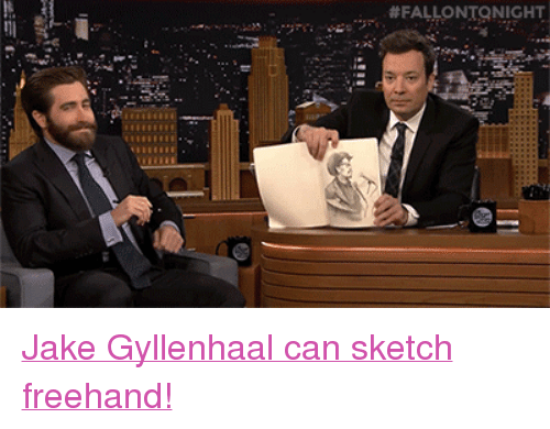 "Jake Gyllenhaal:  # FALLO NTO NIGHT <p><a href=""https://www.youtube.com/watch?v=sgp2x8atiQg"" target=""_blank"">Jake Gyllenhaal can sketch freehand!</a><br/></p>"