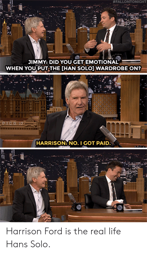 Han Solo:  # FALLO NTONIGHT  JIMMY: DID YOU GET EMOTIONAL  WHEN YOU PUT THE [HAN SOLO] WARDROBE ON?  HARRISON: NO. I GOT PAID Harrison Ford is the real life Hans Solo.