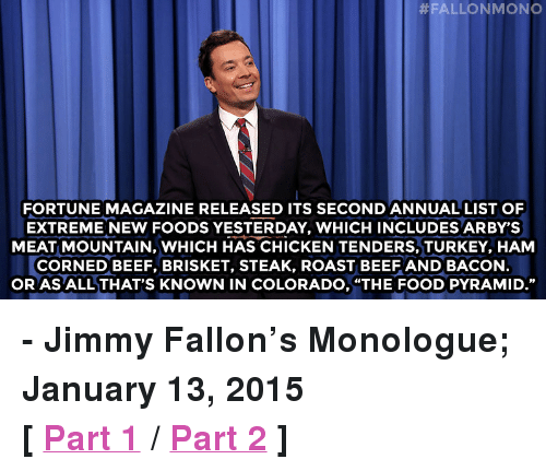 """roast beef:  #FALLONMONO  FORTUNE MAGAZINE RELEASED ITS SECOND ANNUAL LIST OF  EXTREME NEW FOODS YESTERDAY, WHICH INCLUDES ARBY'S  MEAT MOUNTAIN, WHICH HAS CHICKEN TENDERS, TURKEY, HAM  CORNED BEEF, BRISKET, STEAK, ROAST BEEF AND BACON  OR AS ALL THAT'S KNOWN IN COLORADO, """"THE FOOD PYRAMID."""" <p><strong>- Jimmy Fallon&rsquo;s Monologue; January 13, 2015</strong></p> <p><strong>[<a href=""""http://www.nbc.com/the-tonight-show/segments/103071"""" target=""""_blank"""">Part 1</a>/<a href=""""http://www.nbc.com/the-tonight-show/segments/103076"""" target=""""_blank"""">Part 2</a>]</strong></p>"""