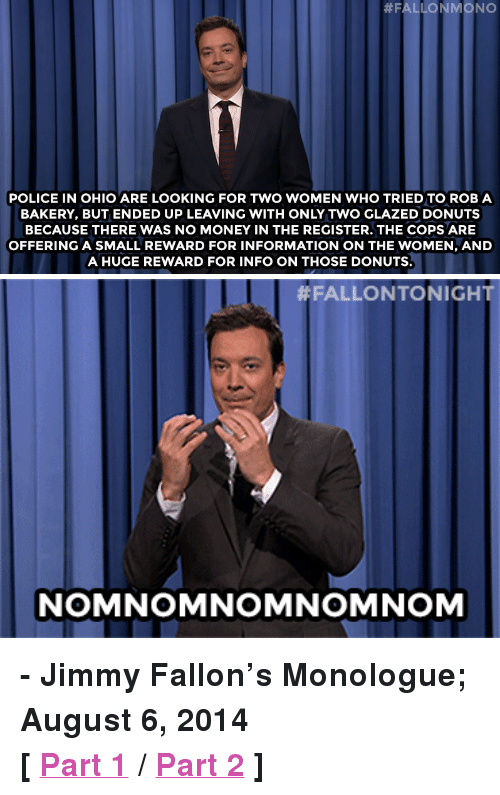 """Jimmy Fallon, Money, and Police:  #FALLONMONO  POLICE IN OHIO ARE LOOKING FOR TWO WOMEN WHO TRIED TO ROB A  BAKERY, BUT ENDED UP LEAVING WITH ONLY TWO GLAZED DONUTS  BECAUSE THERE WAS NO MONEY IN THE REGISTER. THE COPS ARE  OFFERING A SMALL REWARD FOR INFORMATION ON THE WOMEN, AND  A HUGE REWARD FOR INFO ON THOSE DONUTS.   #FALLONTO NIGHT  NOMNOMNOMNOMNOM <p><strong>- Jimmy Fallon's Monologue; August 6, 2014</strong></p> <p><strong>[<a href=""""http://www.nbc.com/the-tonight-show/segments/9886"""" target=""""_blank"""">Part 1</a>/<a href=""""http://www.nbc.com/the-tonight-show/segments/9891"""" target=""""_blank"""">Part 2</a>]</strong></p>"""