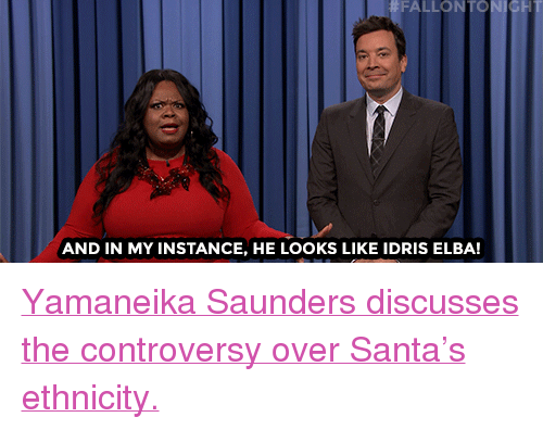 "Idris Elba, Target, and Santa: FALLONTO  AND IN MY INSTANCE, HE LOOKS LIKE IDRIS ELBA! <p><a href=""https://youtu.be/Qsk1KycDKhE"" target=""_blank"">Yamaneika Saunders discusses the controversy over Santa's ethnicity.</a></p>"