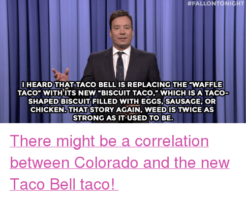 """Taco Bell, Target, and Chicken:  #FALLONTO NICHT  I HEARD THAT TACO BELL IS REPLACING THE """"WAFFLE  TACO"""" WITH ITS NEW """"BISCUIT TACO,"""" WHICH IS A TACO  SHAPED BISCUIT FILLED WITH EGGS,SAUSAGE, OR  CHICKEN, THAT STORY AGAIN, WEEDIS TWICE AS  STRONG AS IT USED TO BE. <p><a href=""""http://www.nbc.com/the-tonight-show/segments/117006"""" target=""""_blank"""">There might be a correlation between Colorado and the new Taco Bell taco!</a></p>"""
