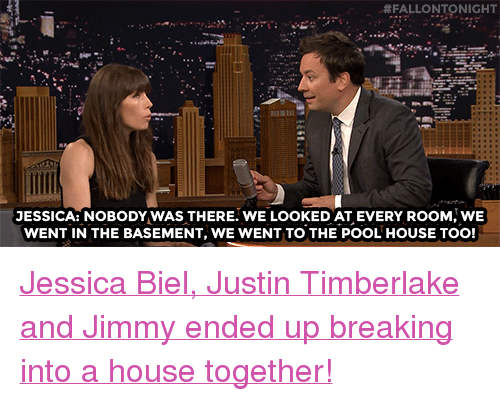 """Biel:  #FALLONTO NIGHT  JESSICA: NOBODY WAS THERE. WE LOOKED AT EVERY ROOM WE  WENT IN THE BASEMENT, WE WENT TO THE POOL HOUSE TOO! <p><a href=""""https://www.youtube.com/watch?v=jPRS9oqsGbQ"""" target=""""_blank"""">Jessica Biel, Justin Timberlake and Jimmy ended up breaking into a house together!</a><br/></p>"""
