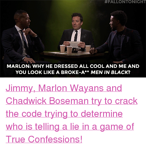 "Men in Black:  #FALLONTO NIGHT  MARLON: WHY HE DRESSED ALL COOL AND ME AND  YOU LOOK LIKE A BROKE-A** MEN IN BLACK? <p><a href=""https://www.youtube.com/watch?v=lscPxBYvdns"" target=""_blank"">Jimmy, Marlon Wayans and Chadwick Boseman try to crack the code trying to determine who is telling a lie in a game of True Confessions!</a></p>"