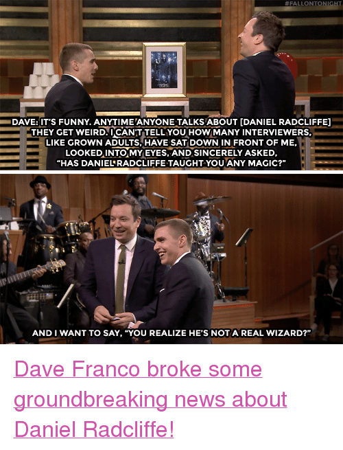 """Daniel Radcliffe, Funny, and News:  #FALLONTONI  DAVE:IT'S FUNNY. ANYTIME ANYONE TALKS ABOUT [DANIEL RADCLIFFE]  THEY GET WEIRD.UCANT TELL YOUHoWMANY INTERVIEWERS.  LIKE GROWN ADULTS, HAVE SAT DOWN IN FRONT OF ME,  LOoKEDINTO MYEYES, AND SINCERELY ASKED,  """"HAS DANIELRADCLIFFE TAUGHT-YOU ANY MAGIC?""""   卟.  AND I WANT TO SAY, """"YOU REALIZE HE'S NOTA REAL WIZARD?"""" <p><a href=""""https://www.youtube.com/watch?v=2jK3m6XYwZI"""" target=""""_blank"""">Dave Franco broke some groundbreaking news about Daniel Radcliffe!</a></p>"""