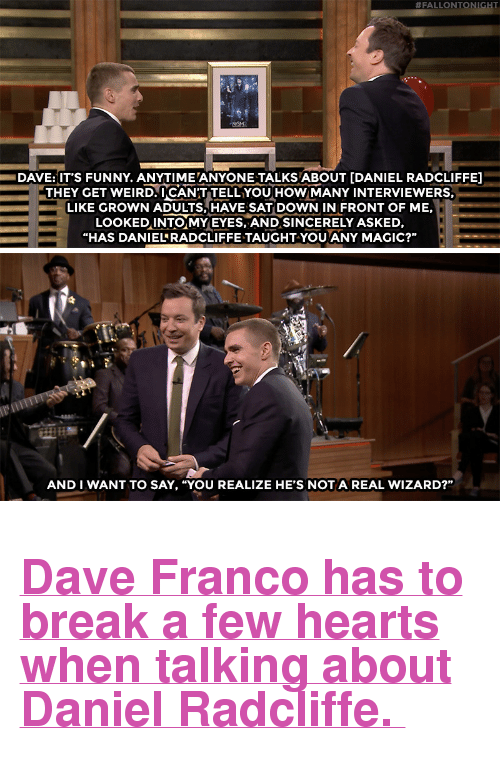 """Daniel Radcliffe, Funny, and Target:  #FALLONTONI  DAVE:IT'S FUNNY. ANYTIME ANYONE TALKS ABOUT [DANIEL RADCLIFFE]  THEY GET WEIRD.UCANT TELL YOUHoWMANY INTERVIEWERS.  LIKE GROWN ADULTS, HAVE SAT DOWN IN FRONT OF ME,  LOoKEDINTO MYEYES, AND SINCERELY ASKED,  """"HAS DANIELRADCLIFFE TAUGHT-YOU ANY MAGIC?""""   卟.  AND I WANT TO SAY, """"YOU REALIZE HE'S NOTA REAL WIZARD?"""" <h2><b><a href=""""https://www.youtube.com/watch?v=2jK3m6XYwZI"""" target=""""_blank"""">Dave Franco has to break a few hearts when talking about Daniel Radcliffe.</a></b></h2>"""