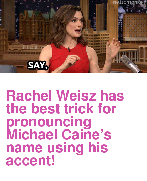 """Target, youtube.com, and Best:  #FALLONTONIGH  SAY <h2><a href=""""https://www.youtube.com/watch?v=5dovHzwxfEM&amp;list=UU8-Th83bH_thdKZDJCrn88g&amp;index=1"""" target=""""_blank"""">Rachel Weisz has the best trick for pronouncing Michael Caine&rsquo;s name using his accent!</a></h2>"""