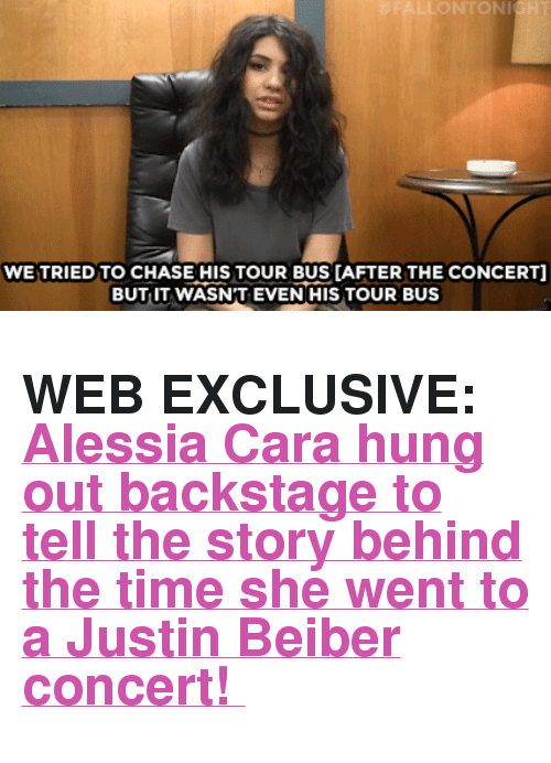 """justin beiber:  #FALLONTONIGH  WE TRIED TO CHASE HIS TOUR BUS [AFTER THE CONCERT  BUT IT WASN'T EVEN HIS TOUR BUS <h2><b>WEB EXCLUSIVE: </b><a href=""""https://www.youtube.com/watch?v=51DGkuEMe4o"""" target=""""_blank"""">Alessia Cara hung out backstage to tell the story behind the time she went to a Justin Beiber concert!</a></h2>"""