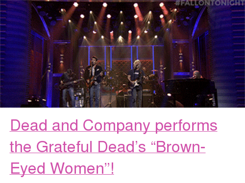 "Brown Eyed: FALLONTONIGHT <p><a href=""http://www.nbc.com/the-tonight-show/video/dead-companybrown-eyed-women/2988328"" target=""_blank"">Dead and Company performs the Grateful Dead&rsquo;s &ldquo;Brown-Eyed Women&rdquo;!</a><br/></p>"