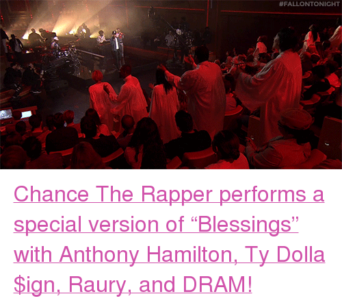 """dram: <p><a href=""""https://www.youtube.com/watch?v=0j8frgmdvgc&amp;list=UU8-Th83bH_thdKZDJCrn88g&amp;index=4"""" target=""""_blank"""">Chance The Rapper performs a special version of &ldquo;Blessings&rdquo; with Anthony Hamilton, Ty Dolla $ign, Raury, and DRAM!</a><br/></p>"""