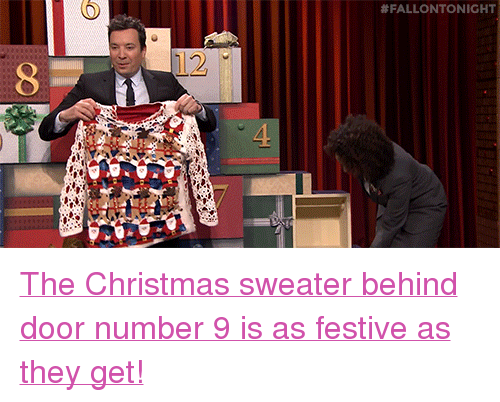 """Number 9:  #FALLONTONIGHT  12 <p><a href=""""https://www.youtube.com/watch?v=PV_6-TR3g0w"""" target=""""_blank"""">The Christmas sweater behind door number 9 is as festive as they get!</a></p>"""