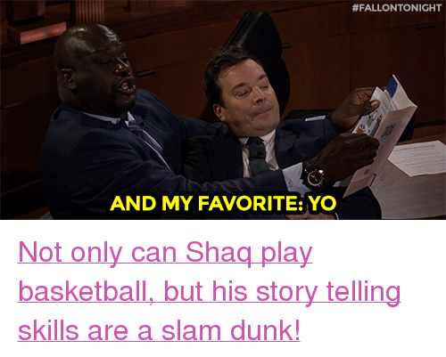 """Basketball, Dunk, and Shaq:  #FALLONTONIGHT  AND MY FAVORITE: YO <p><a href=""""https://www.youtube.com/watch?v=IVQHEUNl3oc"""" target=""""_blank"""">Not only can Shaq play basketball, but his story telling skills are a slam dunk!</a></p>"""