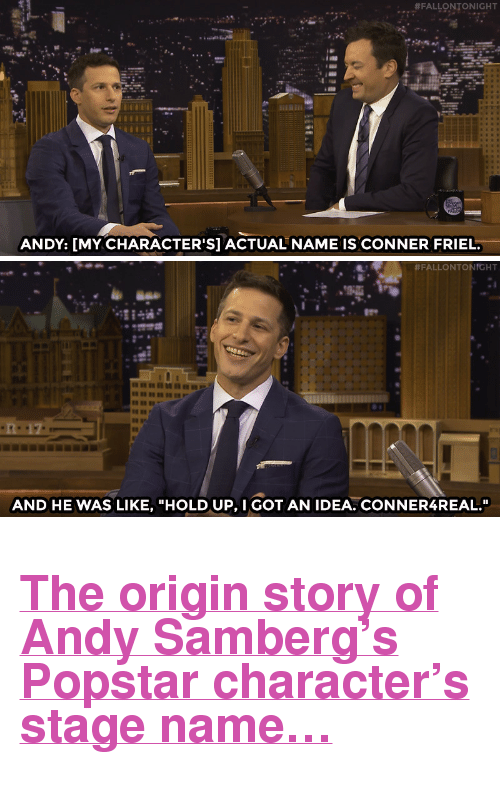 """got an idea:  #FALLONTONIGHT  ANDY: [MY CHARACTER'S] ACTUAL NAME IS CONNER FRIEL.   #FALLONTONTGHT  AND HE WAS LIKE, """"HOLD UP, I GOT AN IDEA. CONNER4REAL."""" <h2><a href=""""https://www.youtube.com/watch?v=I1YW2GySYYU&amp;list=UU8-Th83bH_thdKZDJCrn88g&amp;index=3"""" target=""""_blank"""">The origin story of Andy Samberg&rsquo;s Popstarcharacter&rsquo;s stage name&hellip;</a></h2>"""
