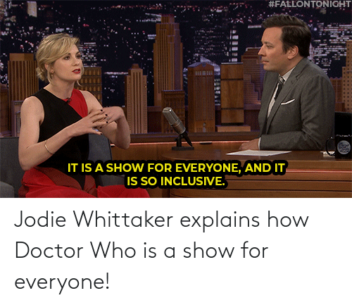 Doctor:  #FALLONTONIGHT  BILBI  IT IS A SHOW FOR EVERYONE, AND IT  IS SO INCLUSIVE. Jodie Whittaker explains how Doctor Who is a show for everyone!