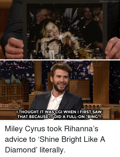 """Rihanna:  #FALLONTONIGHT  GC  ITHOUGHT IT WASCGI WHEN IFIRST SAW  THAT BECAUSE IT DID A FULL-ONBING"""" Miley Cyrus took Rihanna's advice to 'Shine Bright Like A Diamond' literally."""