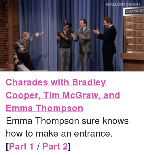 """Bradley Cooper: FALLONTONIGHT  HARADE <p><a href=""""https://www.youtube.com/watch?v=2efUcDcCbvk&amp;list=UU8-Th83bH_thdKZDJCrn88g"""" target=""""_blank""""><strong>Charades with Bradley Cooper, Tim McGraw, and Emma Thompson</strong></a></p> <p>Emma Thompson sure knows how to make an entrance.</p> <p><strong>[<a href=""""http://www.youtube.com/watch?v=2efUcDcCbvk&amp;list=UU8-Th83bH_thdKZDJCrn88g"""" title=""""Part 1"""" target=""""_blank"""">Part 1</a>/ <a href=""""http://www.youtube.com/watch?v=j4UpB6__V-g&amp;feature=c4-overview&amp;list=UU8-Th83bH_thdKZDJCrn88g"""" title=""""Part 2"""" target=""""_blank"""">Part 2</a>]<br/></strong></p>"""