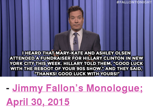 """Ashley Olsen:  #FALLONTONIGHT  HEARD THAT MARY-KATE AND ASHLEY OLSEN  ATTENDEDAFUNDRAISER FOR HILLARY CLINTON INI NEW  YORK CITY THIS WEEK. HILLARY TOLD THEM, """"GOOD LUCK  WITH THEREBOOT OF YOUR 90S SHOW."""" AND THEY SAID  """"THANKS! GOOD LUCK WITH YOURS!"""" <p><b>- <a href=""""http://www.nbc.com/the-tonight-show/segments/125636"""" target=""""_blank"""">Jimmy Fallon's Monologue; April 30, 2015</a></b></p>"""