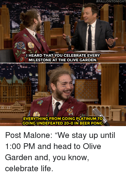 """Beer, Head, and Life:  #FALLONTONIGHT  I HEARD THAT YOU CELEBRATE EVERY  MILESTONE AT THE OLIVE GARDEN  EVERYTHING FROM GOING PLATINUM TO  GOING UNDEFEATED 20-O IN BEER PONG Post Malone: """"We stay up until 1:00 PM and head to Olive Garden and, you know, celebrate life."""
