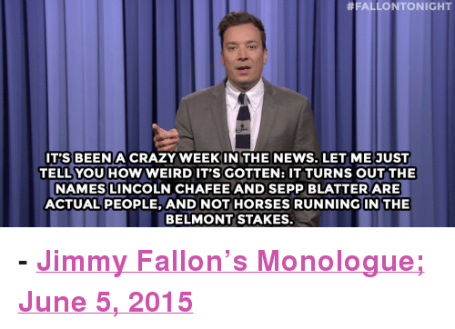 """Running In The:  #FALLONTONIGHT  IT'S BEEN A CRAZY WEEKINITHE NEWS. LETME JUST  TELL YOU HOW WEIRDIT'S GOTTEN: IT TURNS OUT THE  NAMES LINCOLN CHAFEE AND SEPP BLATTER ARE  ACTUALPEOPLE, AND NOT HORSES RUNNING IN THE  BELMONT STAKES. <p><b>- <a href=""""http://www.nbc.com/the-tonight-show/segments/132191"""" target=""""_blank"""">Jimmy Fallon's Monologue; June 5, 2015</a></b></p>"""