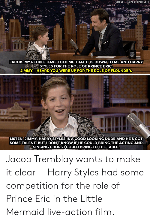 Harry Styles:  #FALLONTONIGHT  JACOB: MY PEOPLE HAVE TOLD ME THAT IT IiS DOWN TO ME AND HARRY  STYLES FOR THE ROLE OF PRINCE ERIC.  JIMMY: I HEARD YOU WERE UP FOR THE ROLE OF FLOUNDER.  LISTEN, JIMMY. HARRY STYLES IS A GOOD LOOKING DUDE AND HE'S GOT  SOME TALENT, BUT I DONT KNOW IF HE COULD BRING THE ACTING AND  SINGING CHOPSI COULD BRING TO THE TABLE. Jacob Tremblay wants to make it clear -  Harry Styles had some competition for the role of Prince Eric in the Little Mermaid live-action film.
