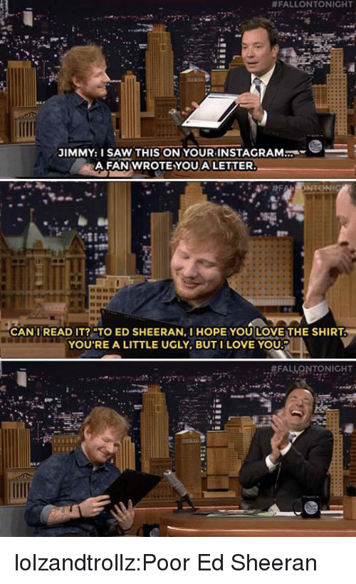 """Instagram, Love, and Saw:  #FALLONTONIGHT  .  JIMMY: I SAW THIS ON YOUR INSTAGRAM  A FAN WROTE YOUA LETTER  CANIREAD IT?""""TO ED SHEERAN, I HOPE YOU LOVE THE SHIRT  YOU'RE A LITTLE UGLY, BUTI LOVE YOU lolzandtrollz:Poor Ed Sheeran"""